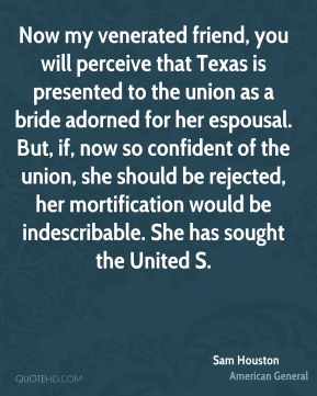 Sam Houston  - Now my venerated friend, you will perceive that Texas is presented to the union as a bride adorned for her espousal. But, if, now so confident of the union, she should be rejected, her mortification would be indescribable. She has sought the United S.