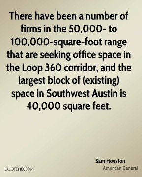 Sam Houston  - There have been a number of firms in the 50,000- to 100,000-square-foot range that are seeking office space in the Loop 360 corridor, and the largest block of (existing) space in Southwest Austin is 40,000 square feet.