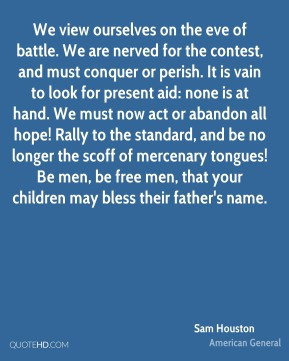 Sam Houston  - We view ourselves on the eve of battle. We are nerved for the contest, and must conquer or perish. It is vain to look for present aid: none is at hand. We must now act or abandon all hope! Rally to the standard, and be no longer the scoff of mercenary tongues! Be men, be free men, that your children may bless their father's name.