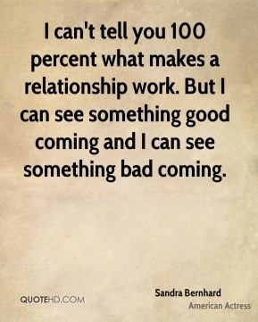 I can't tell you 100 percent what makes a relationship work. But I can see something good coming and I can see something bad coming.