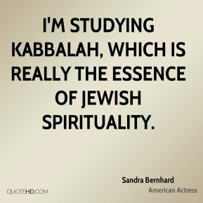 I'm studying Kabbalah, which is really the essence of Jewish spirituality.