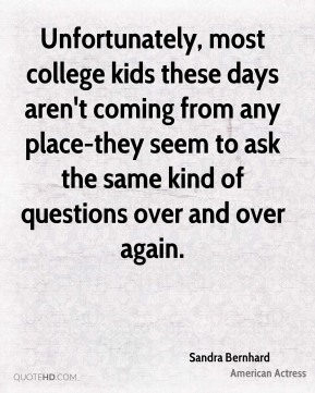 Unfortunately, most college kids these days aren't coming from any place-they seem to ask the same kind of questions over and over again.