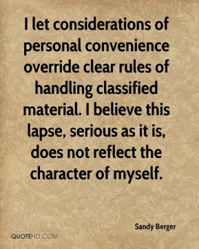 I let considerations of personal convenience override clear rules of handling classified material. I believe this lapse, serious as it is, does not reflect the character of myself.