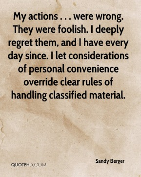 My actions . . . were wrong. They were foolish. I deeply regret them, and I have every day since. I let considerations of personal convenience override clear rules of handling classified material.