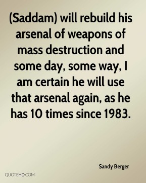 Sandy Berger  - (Saddam) will rebuild his arsenal of weapons of mass destruction and some day, some way, I am certain he will use that arsenal again, as he has 10 times since 1983.