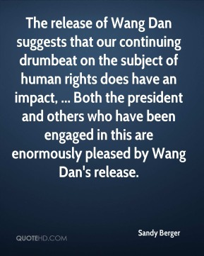 The release of Wang Dan suggests that our continuing drumbeat on the subject of human rights does have an impact, ... Both the president and others who have been engaged in this are enormously pleased by Wang Dan's release.