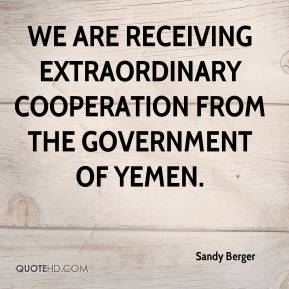 Sandy Berger  - We are receiving extraordinary cooperation from the government of Yemen.