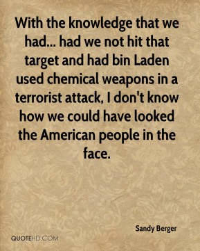 With the knowledge that we had... had we not hit that target and had bin Laden used chemical weapons in a terrorist attack, I don't know how we could have looked the American people in the face.