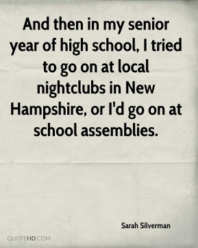 Sarah Silverman  - And then in my senior year of high school, I tried to go on at local nightclubs in New Hampshire, or I'd go on at school assemblies.