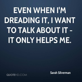 Sarah Silverman  - Even when I'm dreading it, I want to talk about it - it only helps me.
