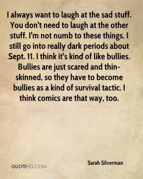 I always want to laugh at the sad stuff. You don't need to laugh at the other stuff. I'm not numb to these things. I still go into really dark periods about Sept. 11. I think it's kind of like bullies. Bullies are just scared and thin-skinned, so they have to become bullies as a kind of survival tactic. I think comics are that way, too.