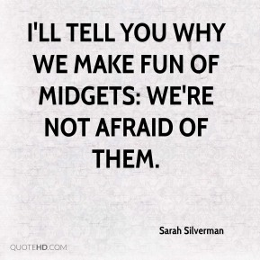 I'll tell you why we make fun of midgets: We're not afraid of them.