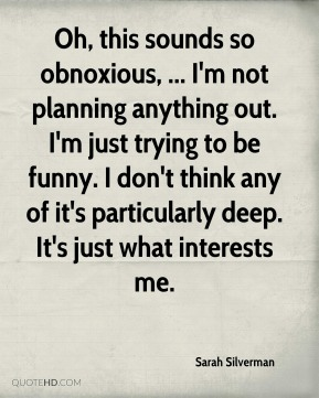 Sarah Silverman  - Oh, this sounds so obnoxious, ... I'm not planning anything out. I'm just trying to be funny. I don't think any of it's particularly deep. It's just what interests me.