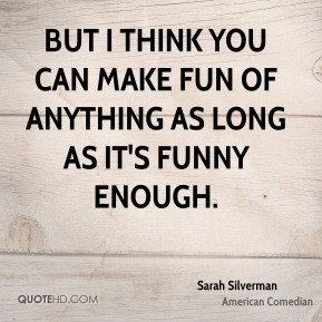 Sarah Silverman - But I think you can make fun of anything as long as it's funny enough.