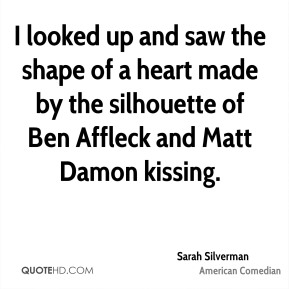 I looked up and saw the shape of a heart made by the silhouette of Ben Affleck and Matt Damon kissing.