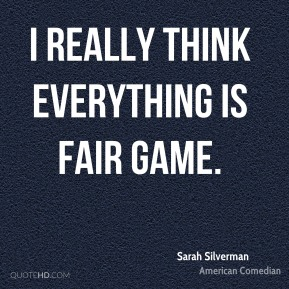Sarah Silverman - I really think everything is fair game.