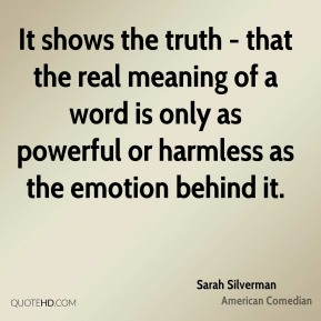 It shows the truth - that the real meaning of a word is only as powerful or harmless as the emotion behind it.