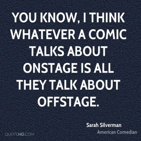 Sarah Silverman - You know, I think whatever a comic talks about onstage is all they talk about offstage.
