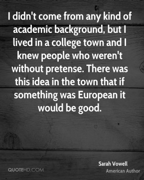 I didn't come from any kind of academic background, but I lived in a college town and I knew people who weren't without pretense. There was this idea in the town that if something was European it would be good.