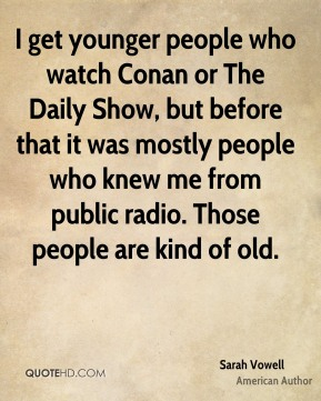 I get younger people who watch Conan or The Daily Show, but before that it was mostly people who knew me from public radio. Those people are kind of old.