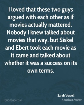 I loved that these two guys argued with each other as if movies actually mattered. Nobody I knew talked about movies that way, but Siskel and Ebert took each movie as it came and talked about whether it was a success on its own terms.