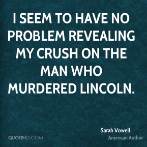 I seem to have no problem revealing my crush on the man who murdered Lincoln.