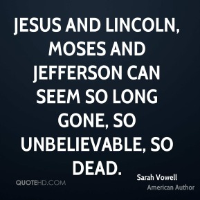 Jesus and Lincoln, Moses and Jefferson can seem so long gone, so unbelievable, so dead.