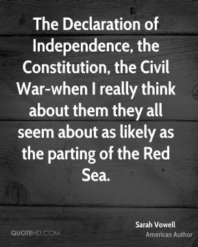 The Declaration of Independence, the Constitution, the Civil War-when I really think about them they all seem about as likely as the parting of the Red Sea.