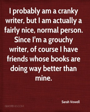 I probably am a cranky writer, but I am actually a fairly nice, normal person. Since I'm a grouchy writer, of course I have friends whose books are doing way better than mine.