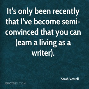 It's only been recently that I've become semi-convinced that you can (earn a living as a writer).