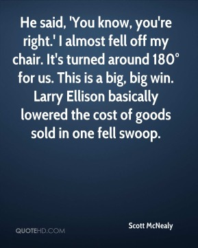 He said, 'You know, you're right.' I almost fell off my chair. It's turned around 180° for us. This is a big, big win. Larry Ellison basically lowered the cost of goods sold in one fell swoop.