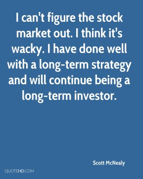 I can't figure the stock market out. I think it's wacky. I have done well with a long-term strategy and will continue being a long-term investor.