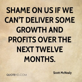 Shame on us if we can't deliver some growth and profits over the next twelve months.