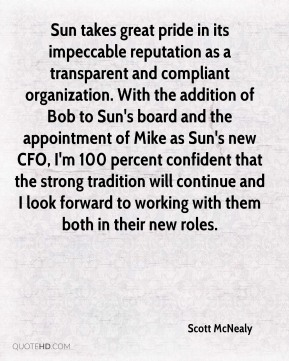 Scott McNealy  - Sun takes great pride in its impeccable reputation as a transparent and compliant organization. With the addition of Bob to Sun's board and the appointment of Mike as Sun's new CFO, I'm 100 percent confident that the strong tradition will continue and I look forward to working with them both in their new roles.