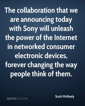 The collaboration that we are announcing today with Sony will unleash the power of the Internet in networked consumer electronic devices, forever changing the way people think of them.