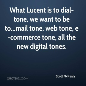 What Lucent is to dial-tone, we want to be to...mail tone, web tone, e-commerce tone, all the new digital tones.