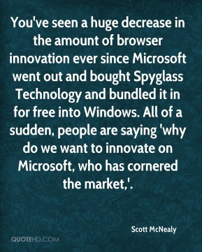 You've seen a huge decrease in the amount of browser innovation ever since Microsoft went out and bought Spyglass Technology and bundled it in for free into Windows. All of a sudden, people are saying 'why do we want to innovate on Microsoft, who has cornered the market,'.