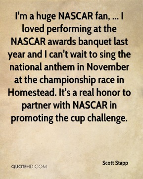 Scott Stapp  - I'm a huge NASCAR fan, ... I loved performing at the NASCAR awards banquet last year and I can't wait to sing the national anthem in November at the championship race in Homestead. It's a real honor to partner with NASCAR in promoting the cup challenge.