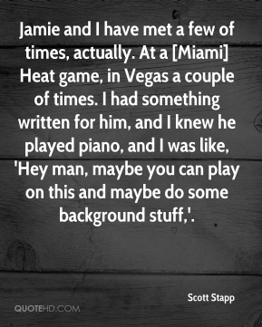 Scott Stapp  - Jamie and I have met a few of times, actually. At a [Miami] Heat game, in Vegas a couple of times. I had something written for him, and I knew he played piano, and I was like, 'Hey man, maybe you can play on this and maybe do some background stuff,'.
