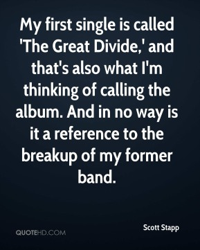 Scott Stapp  - My first single is called 'The Great Divide,' and that's also what I'm thinking of calling the album. And in no way is it a reference to the breakup of my former band.