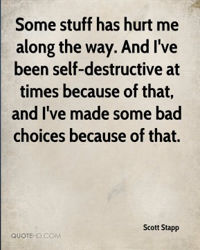 Scott Stapp  - Some stuff has hurt me along the way. And I've been self-destructive at times because of that, and I've made some bad choices because of that.