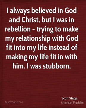 Scott Stapp - I always believed in God and Christ, but I was in rebellion - trying to make my relationship with God fit into my life instead of making my life fit in with him. I was stubborn.