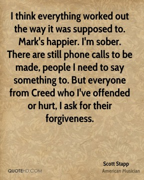 Scott Stapp - I think everything worked out the way it was supposed to. Mark's happier. I'm sober. There are still phone calls to be made, people I need to say something to. But everyone from Creed who I've offended or hurt, I ask for their forgiveness.