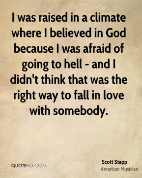 I was raised in a climate where I believed in God because I was afraid of going to hell - and I didn't think that was the right way to fall in love with somebody.