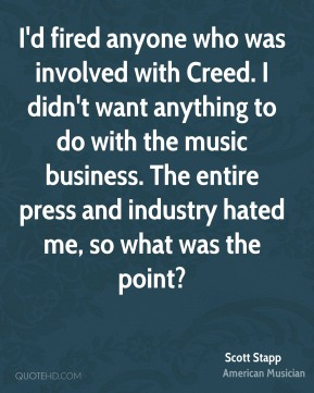 Scott Stapp - I'd fired anyone who was involved with Creed. I didn't want anything to do with the music business. The entire press and industry hated me, so what was the point?