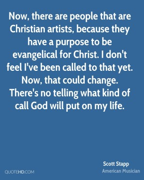 Now, there are people that are Christian artists, because they have a purpose to be evangelical for Christ. I don't feel I've been called to that yet. Now, that could change. There's no telling what kind of call God will put on my life.
