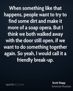 When something like that happens, people want to try to find some dirt and make it more of a soap opera. But I think we both walked away with the door still open, if we want to do something together again. So yeah, I would call it a friendly break-up.