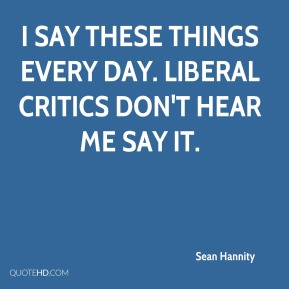 Sean Hannity  - I say these things every day. Liberal critics don't hear me say it.