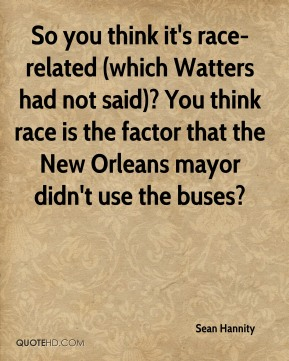 Sean Hannity  - So you think it's race-related (which Watters had not said)? You think race is the factor that the New Orleans mayor didn't use the buses?
