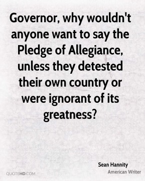 Sean Hannity - Governor, why wouldn't anyone want to say the Pledge of Allegiance, unless they detested their own country or were ignorant of its greatness?
